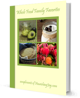 "Get a free cookbook! ""Whole Food Family Favorites"" compliments of NourishingJoy.com"