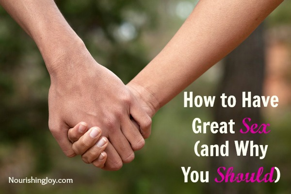 How to Have Great Sex (and Why You Should) | NourishingJoy.com