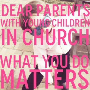 Dear Parents with Youg Children in Church - what you do matters!