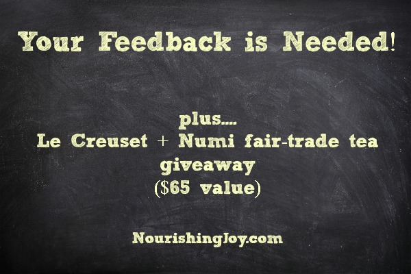 "Your feedback is needed! Give your opinions at NourishingJoy.com and be entered in a ""Tea for Two"" giveaway with a Le Creuset teapot and Numi fair-trade tea (value $65)"