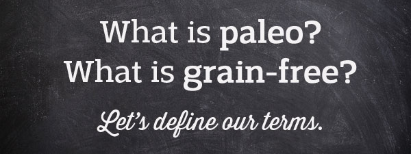 What is paleo? What is grain-free? Let's define our terms, shall we?